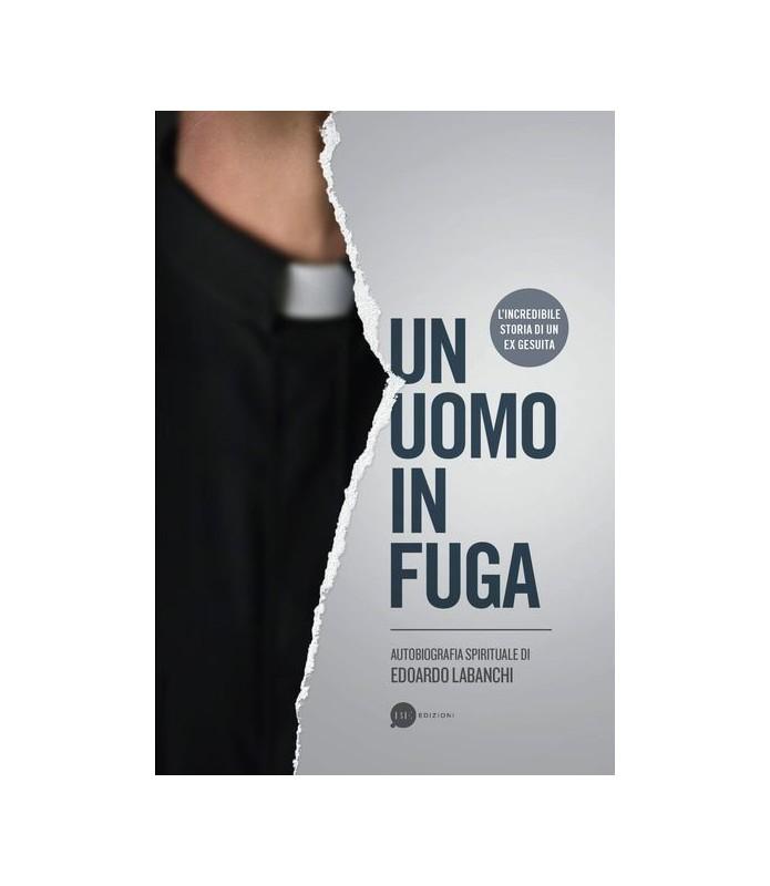 Un uomo in fuga. Autobiografia spirituale di Edoardo Labanchi. L'incredibile storia di un ex gesuita