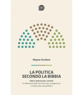 La politica secondo la Bibbia. Le indicazioni delle Scritture per un approccio cristiano alla vita pubblica